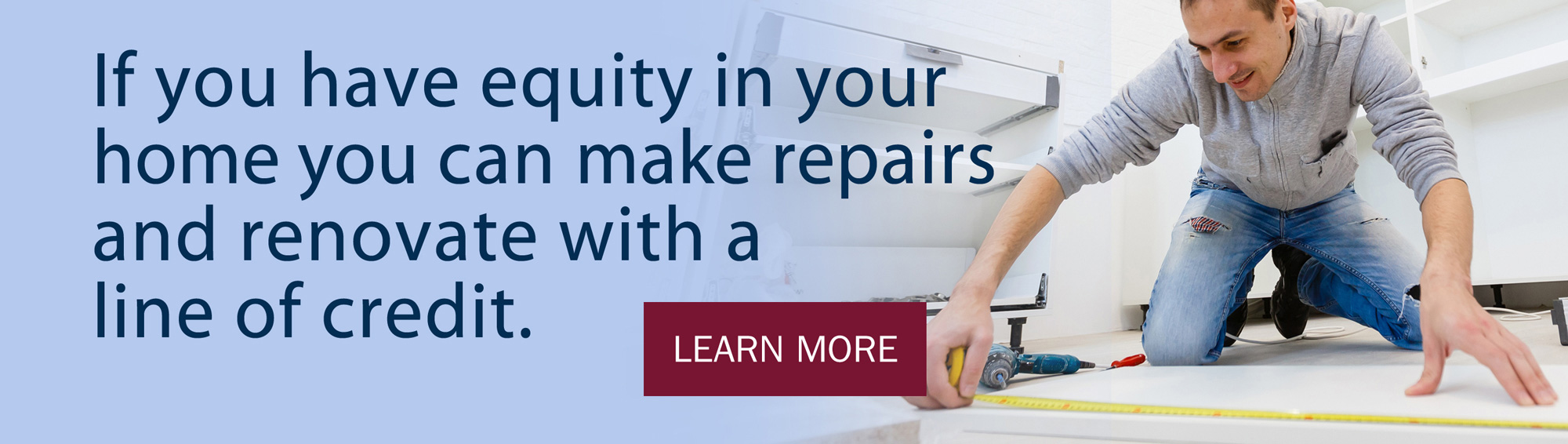 If you have equity in your home you can make repairs and renovate with a line of credit