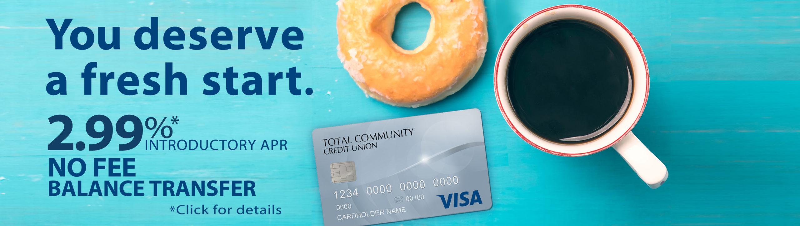 You deserve a fresh start. 2.99% introductory apr* Visa