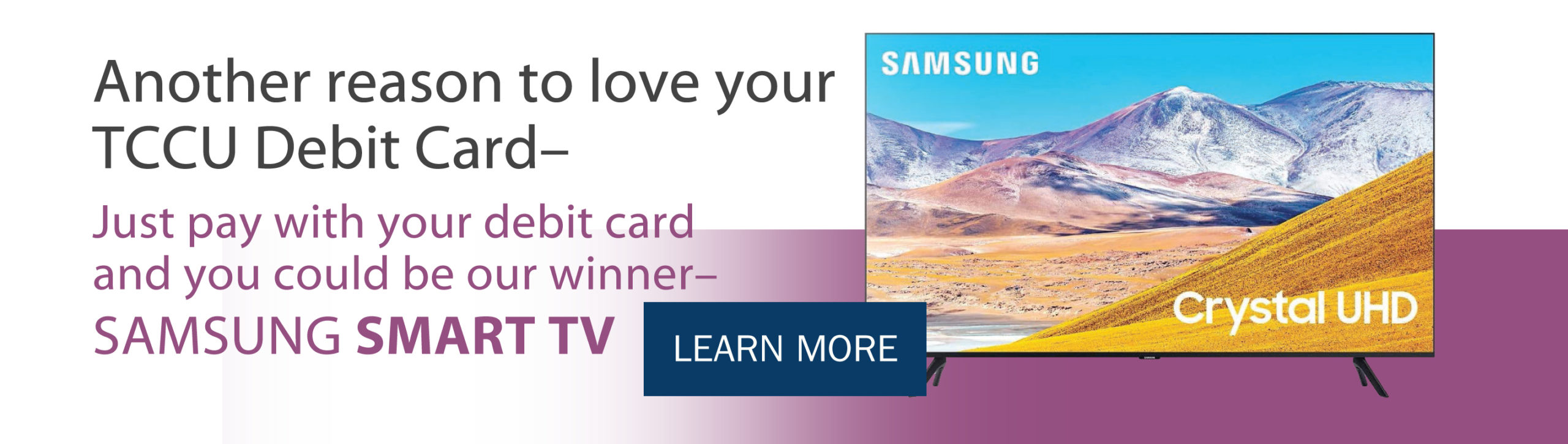 Another reason to love your TCCU Debit Card_ Just pay with your debit card and you could be our winner-Samsung Smart TV (click)Learn more