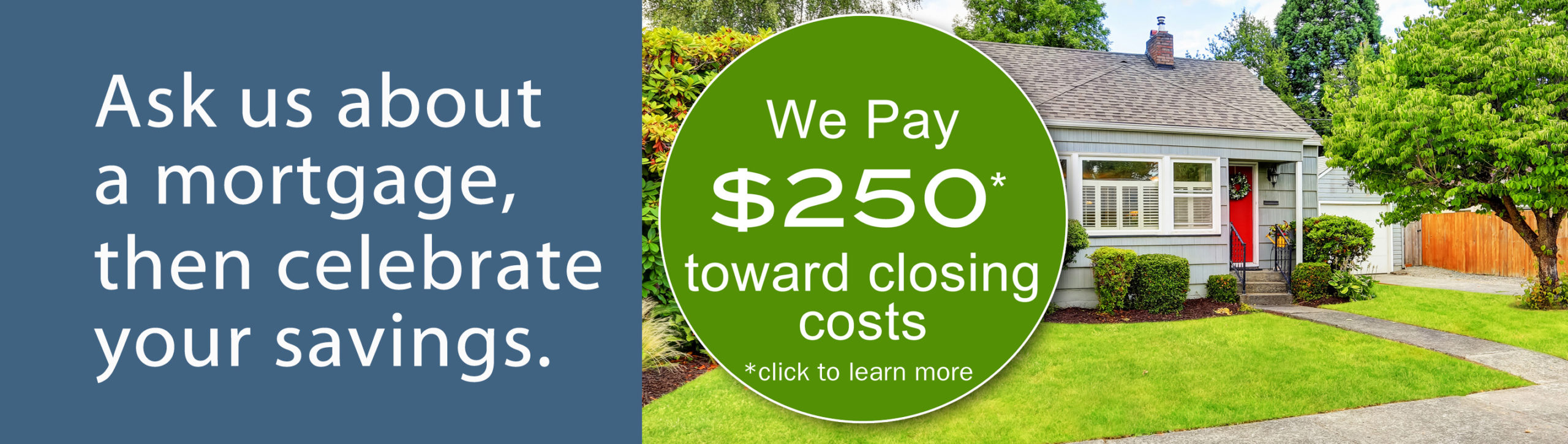 Ask us about a mortgage, then celebrate your savings.
