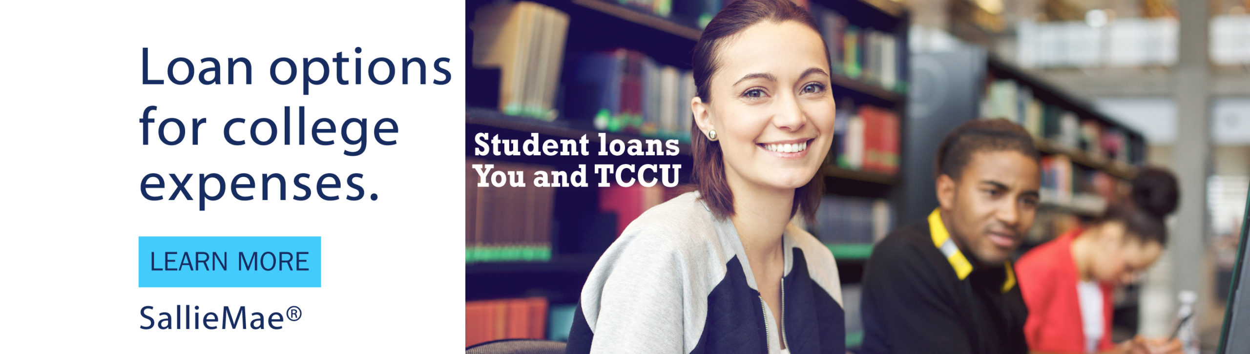 Loan options for college expenses. Learn More. SallieMae. Student Loans you and TCCU