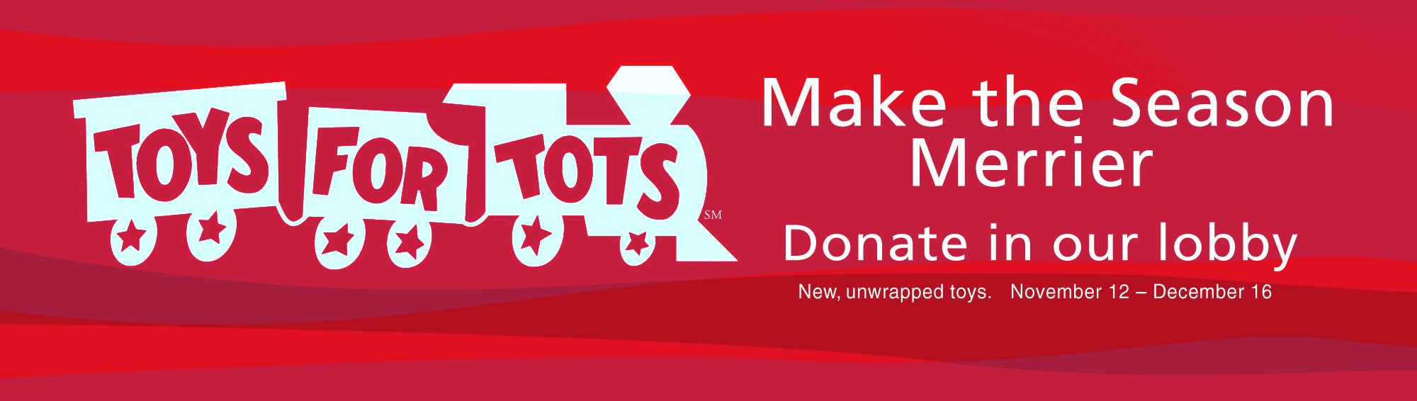 Make the Season Merrier. Toys for Tots. Donate in our lobby. November 12-December16